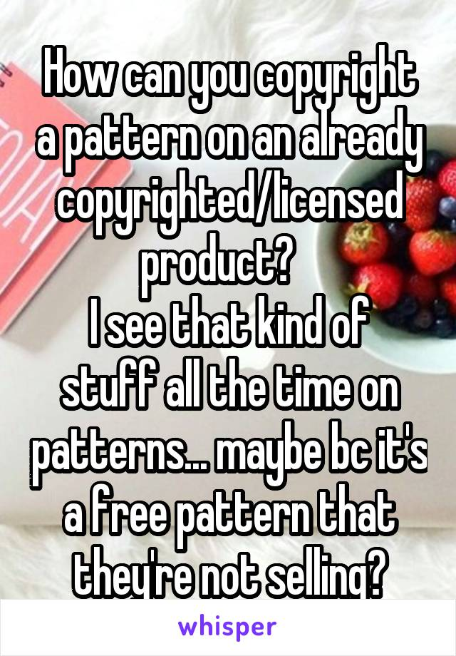 How can you copyright a pattern on an already copyrighted/licensed product?    I see that kind of stuff all the time on patterns... maybe bc it's a free pattern that they're not selling?