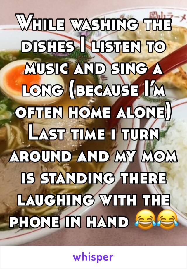 While washing the dishes I listen to music and sing a long (because I'm often home alone) Last time i turn around and my mom is standing there laughing with the phone in hand 😂😂