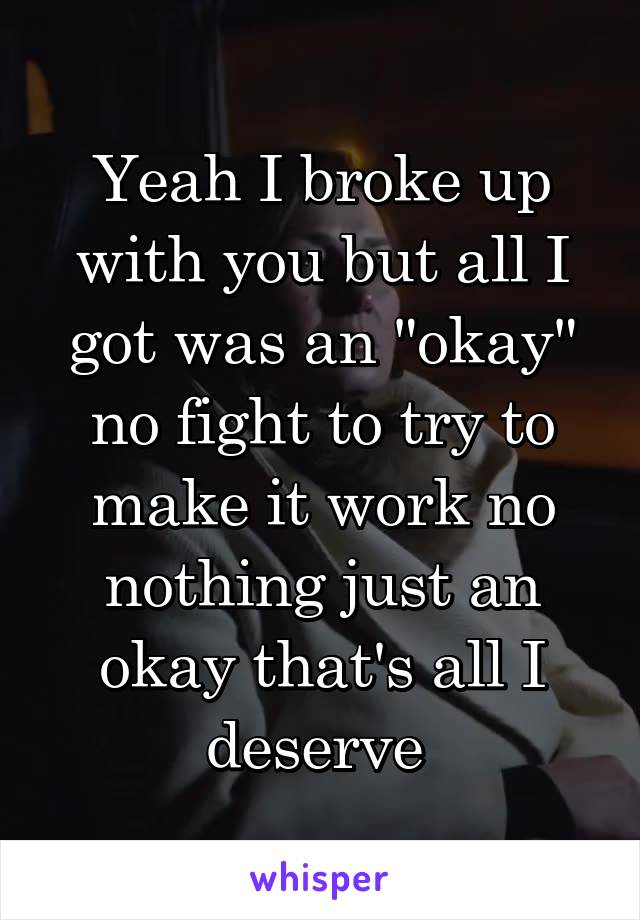 """Yeah I broke up with you but all I got was an """"okay"""" no fight to try to make it work no nothing just an okay that's all I deserve"""