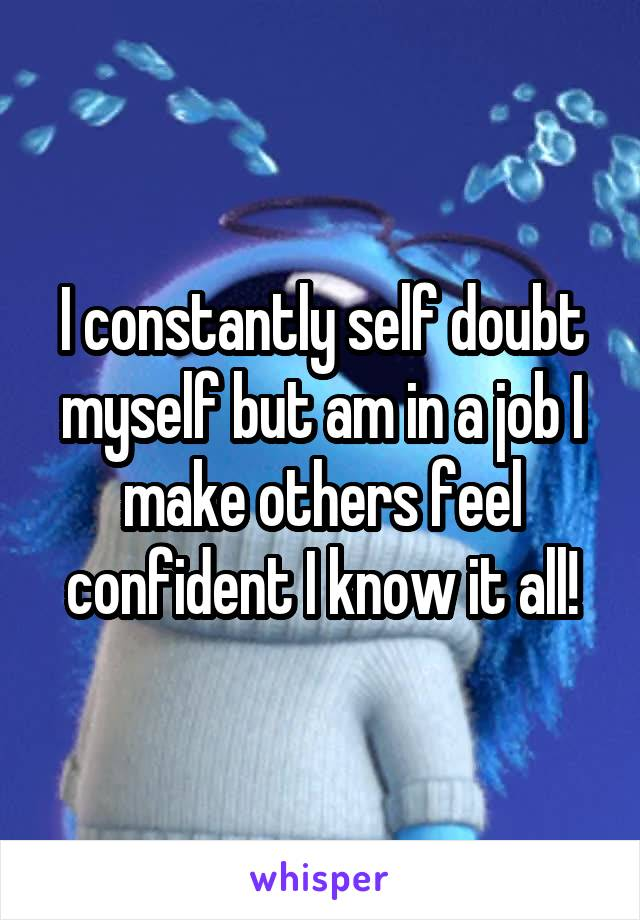 I constantly self doubt myself but am in a job I make others feel confident I know it all!