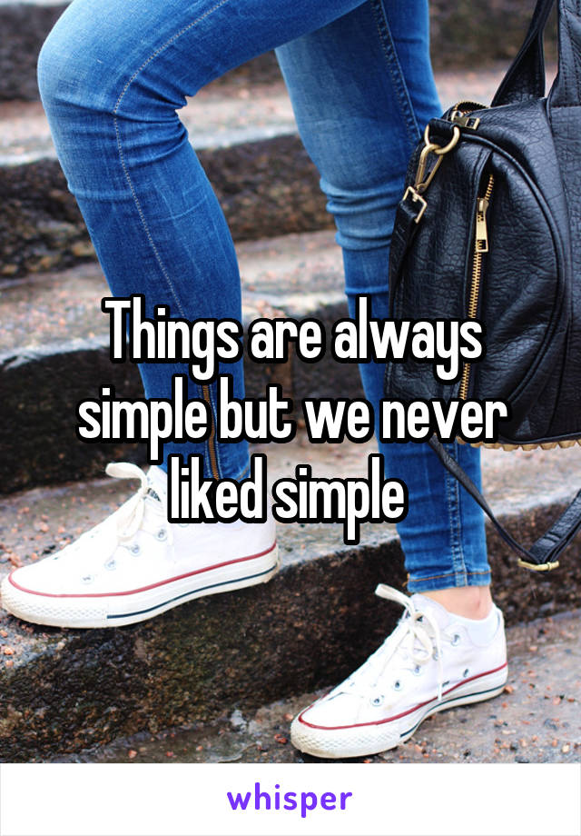 Things are always simple but we never liked simple