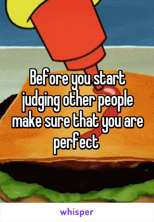 Before you start judging other people make sure that you are perfect