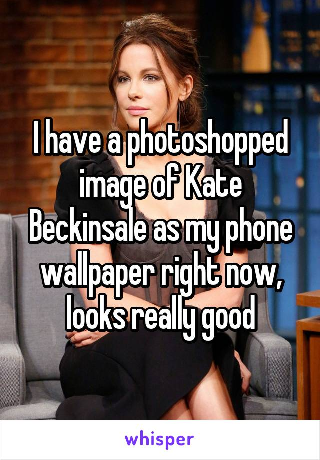 I have a photoshopped image of Kate Beckinsale as my phone wallpaper right now, looks really good
