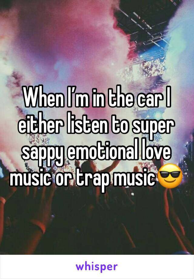 When I'm in the car I either listen to super sappy emotional love music or trap music😎