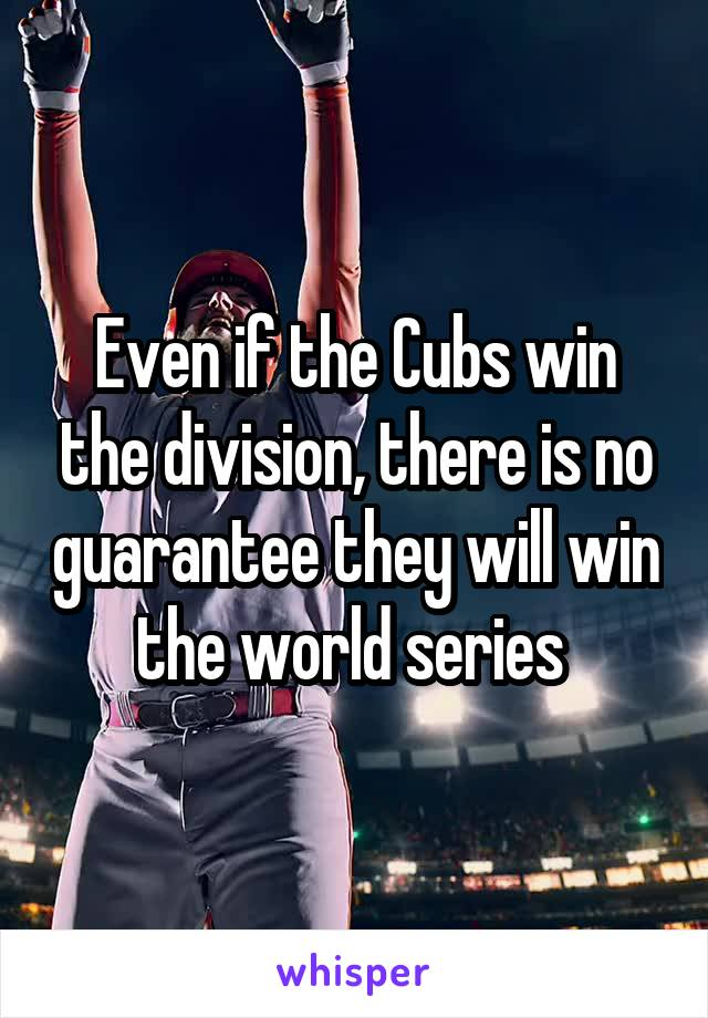 Even if the Cubs win the division, there is no guarantee they will win the world series