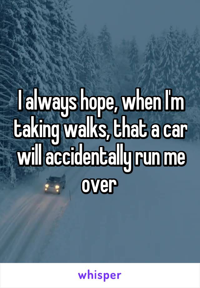 I always hope, when I'm taking walks, that a car will accidentally run me over