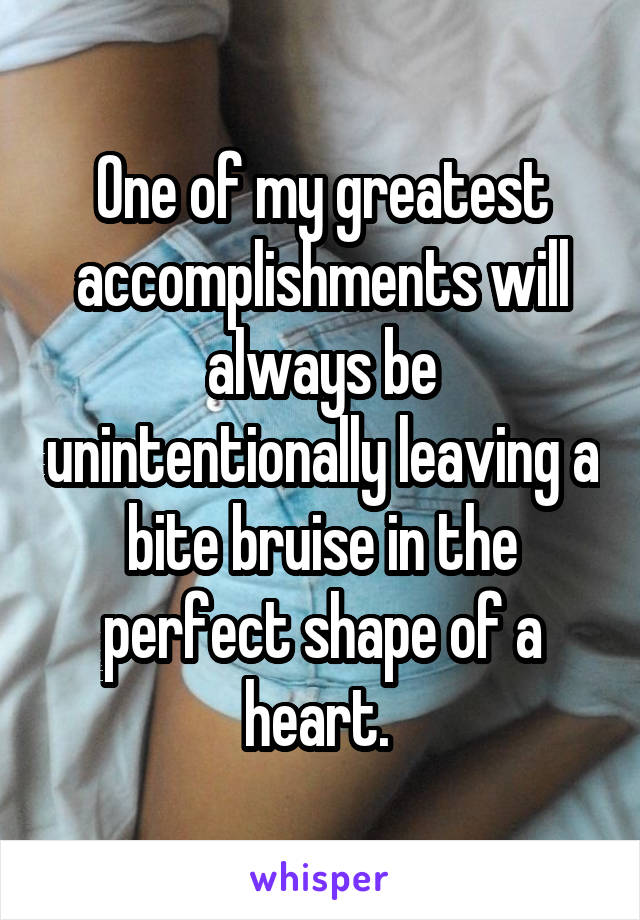 One of my greatest accomplishments will always be unintentionally leaving a bite bruise in the perfect shape of a heart.