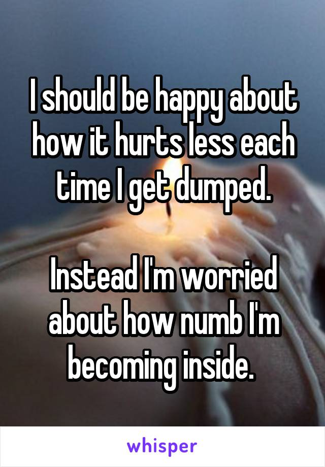I should be happy about how it hurts less each time I get dumped.  Instead I'm worried about how numb I'm becoming inside.