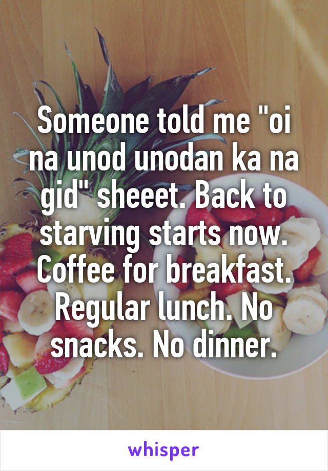 "Someone told me ""oi na unod unodan ka na gid"" sheeet. Back to starving starts now. Coffee for breakfast. Regular lunch. No snacks. No dinner."