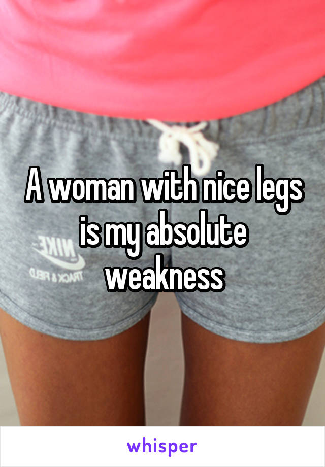 A woman with nice legs is my absolute weakness