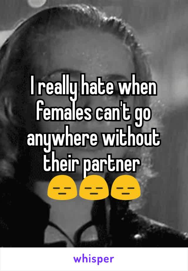 I really hate when females can't go anywhere without their partner  😑😑😑