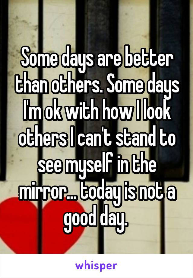Some days are better than others. Some days I'm ok with how I look others I can't stand to see myself in the mirror... today is not a good day.