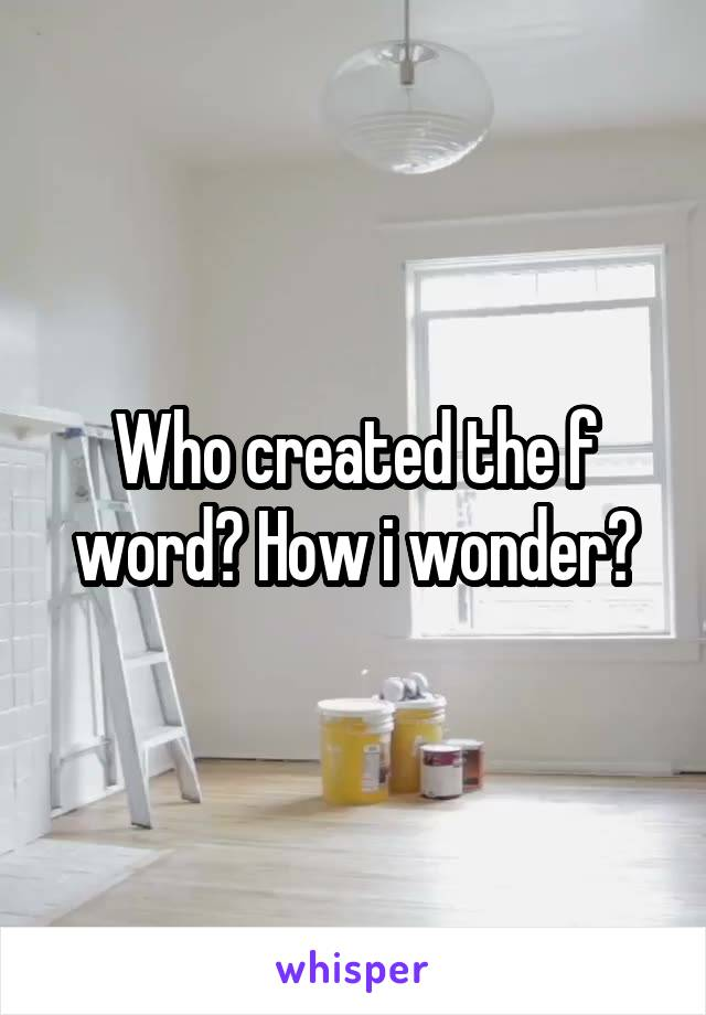 Who created the f word? How i wonder?