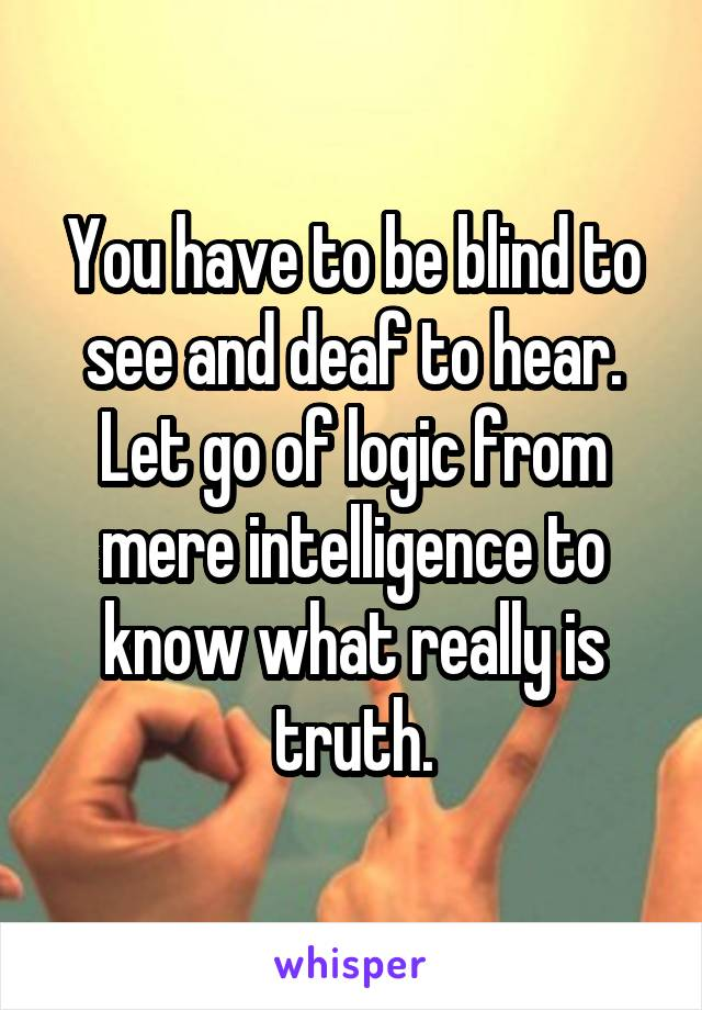 You have to be blind to see and deaf to hear. Let go of logic from mere intelligence to know what really is truth.