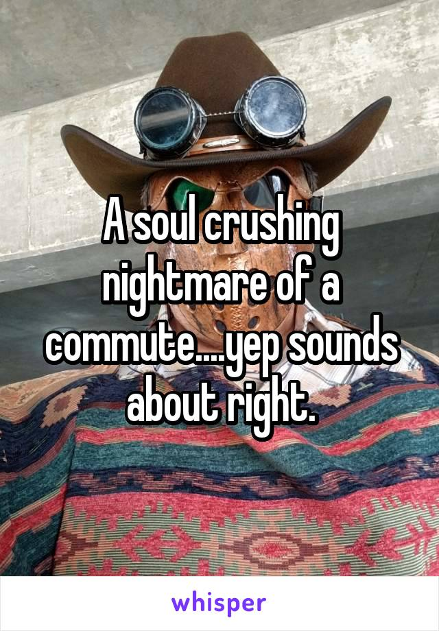 A soul crushing nightmare of a commute....yep sounds about right.