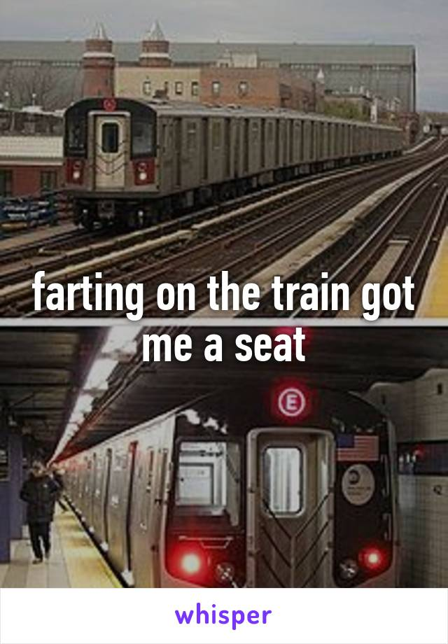 farting on the train got me a seat