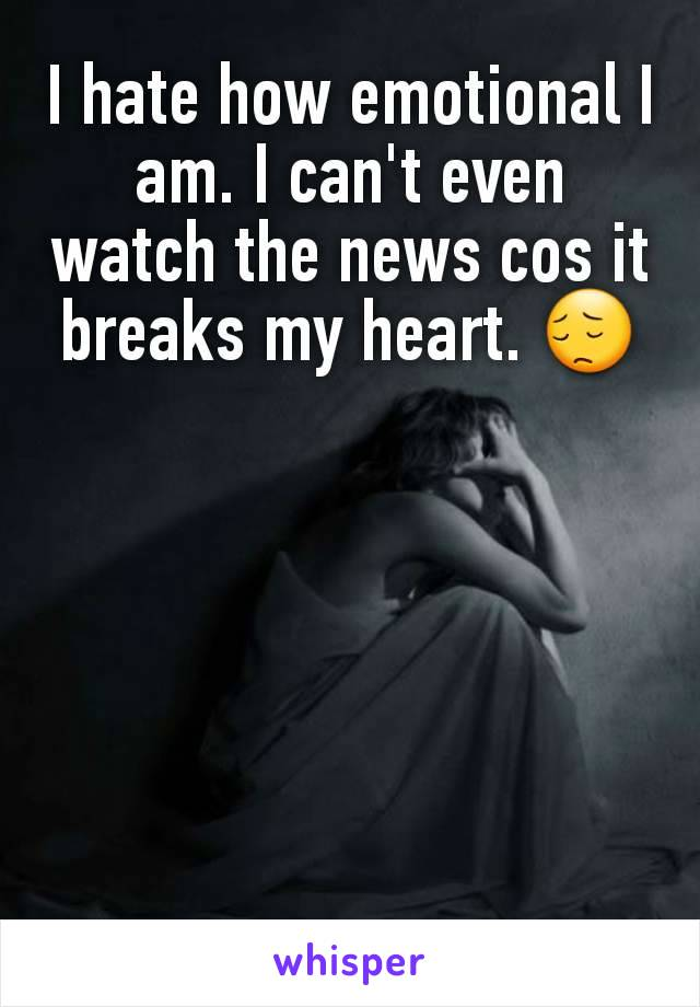 I hate how emotional I am. I can't even watch the news cos it breaks my heart. 😔