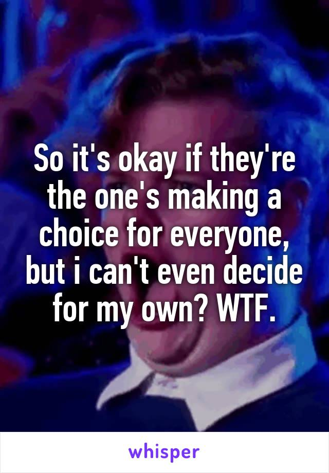 So it's okay if they're the one's making a choice for everyone, but i can't even decide for my own? WTF.