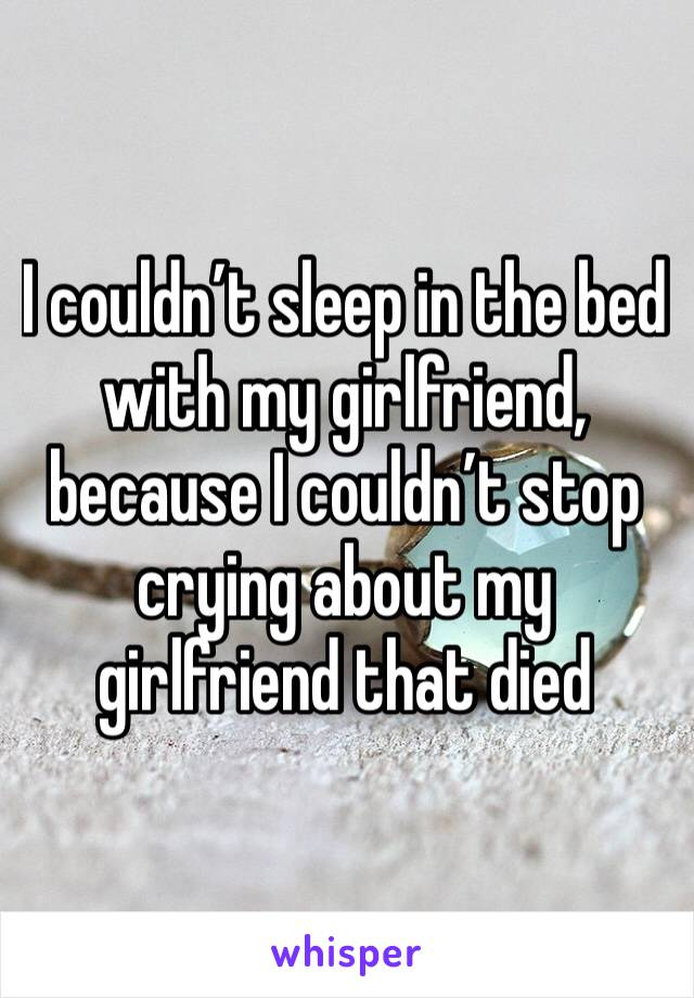 I couldn't sleep in the bed with my girlfriend, because I couldn't stop crying about my girlfriend that died