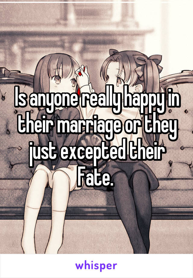 Is anyone really happy in their marriage or they just excepted their Fate.