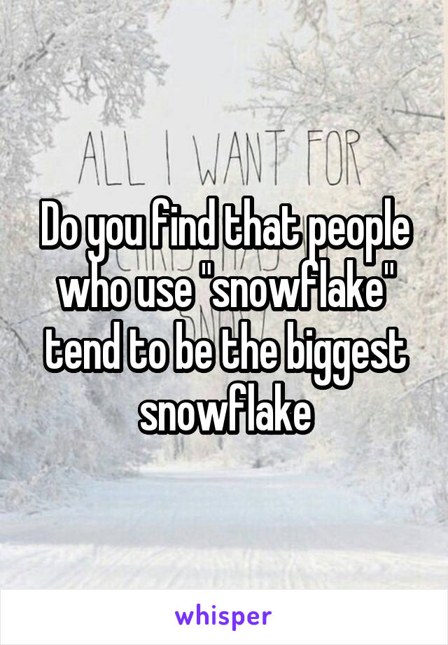 "Do you find that people who use ""snowflake"" tend to be the biggest snowflake"