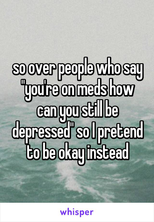 "so over people who say ""you're on meds how can you still be depressed"" so I pretend to be okay instead"