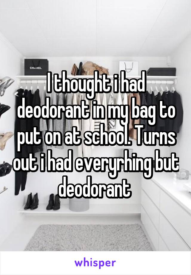I thought i had deodorant in my bag to put on at school. Turns out i had everyrhing but deodorant