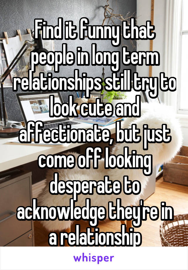 Find it funny that people in long term relationships still try to look cute and affectionate, but just come off looking desperate to acknowledge they're in a relationship