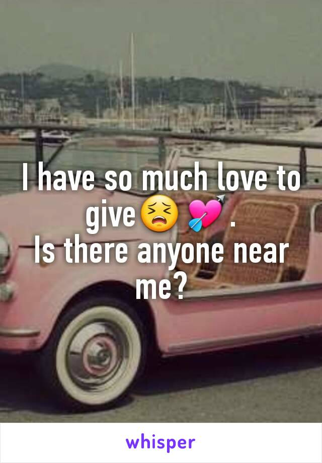 I have so much love to give😣💘. Is there anyone near me?