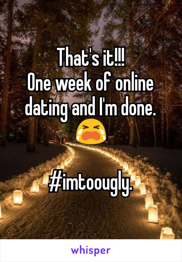 That's it!!! One week of online dating and I'm done. 😭  #imtoougly.
