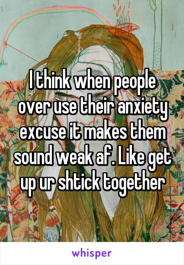 I think when people over use their anxiety excuse it makes them sound weak af. Like get up ur shtick together