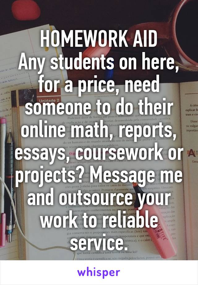HOMEWORK AID Any students on here, for a price, need someone to do their online math, reports, essays, coursework or projects? Message me and outsource your work to reliable service.