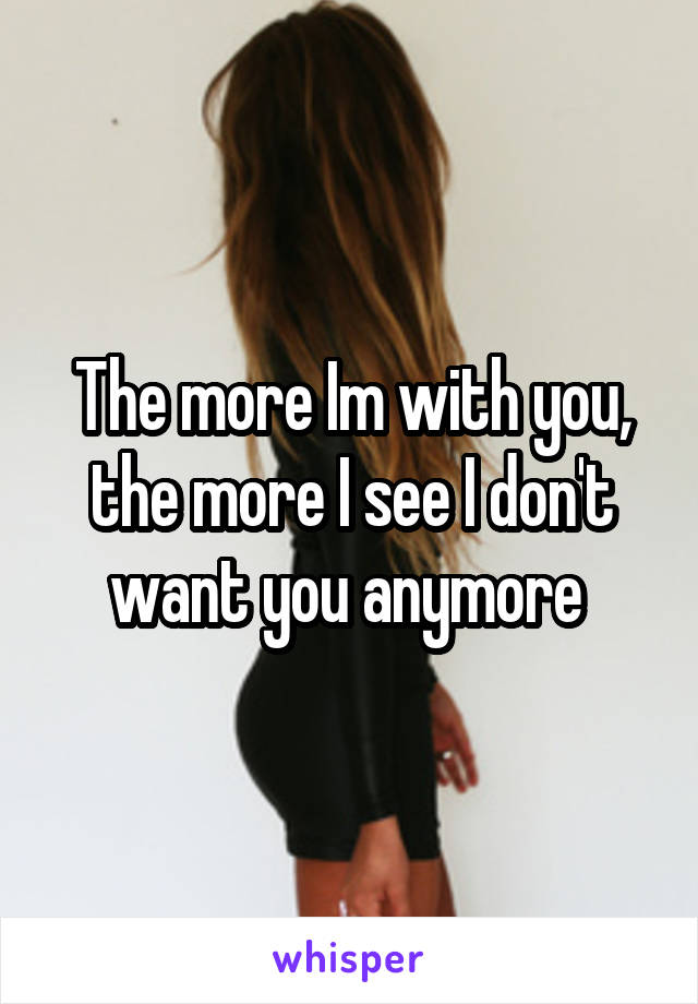 The more Im with you, the more I see I don't want you anymore