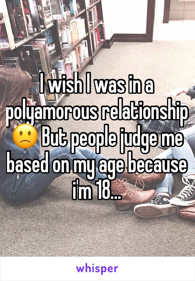 I wish I was in a polyamorous relationship 🙁 But people judge me based on my age because i'm 18...