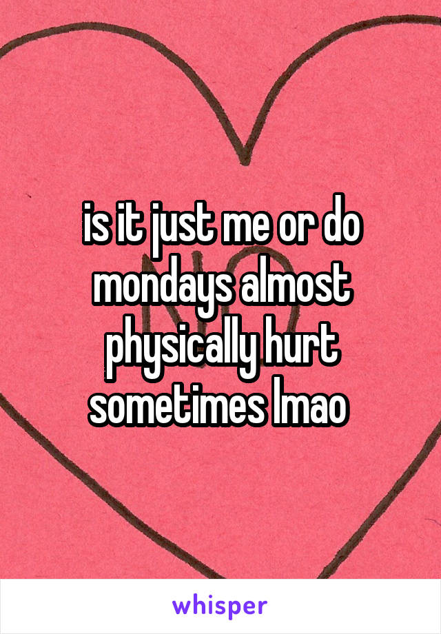 is it just me or do mondays almost physically hurt sometimes lmao