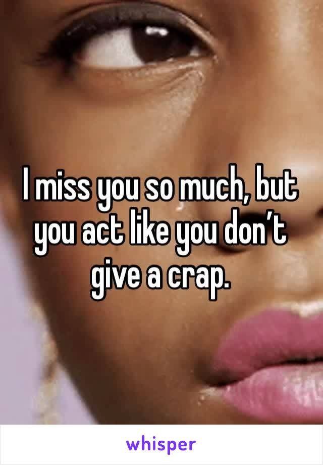 I miss you so much, but you act like you don't give a crap.