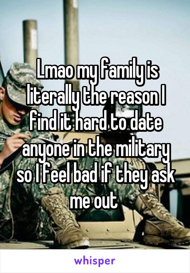 Lmao my family is literally the reason I find it hard to date anyone in the military so I feel bad if they ask me out