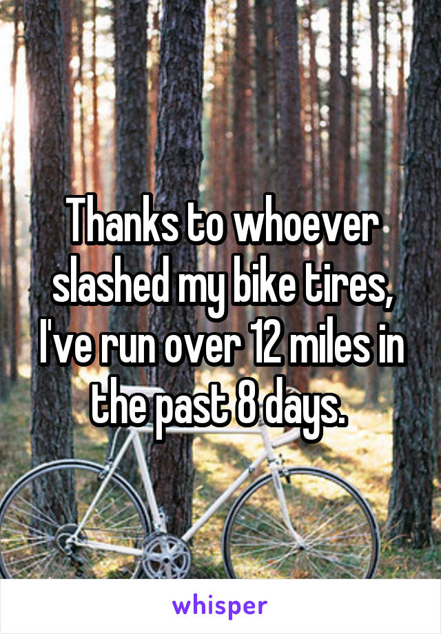 Thanks to whoever slashed my bike tires, I've run over 12 miles in the past 8 days.