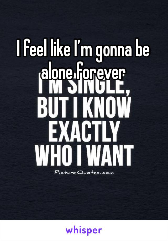 I feel like I'm gonna be alone forever