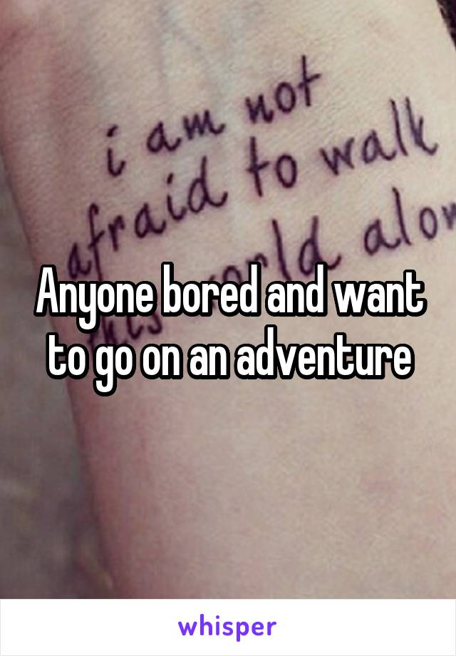 Anyone bored and want to go on an adventure