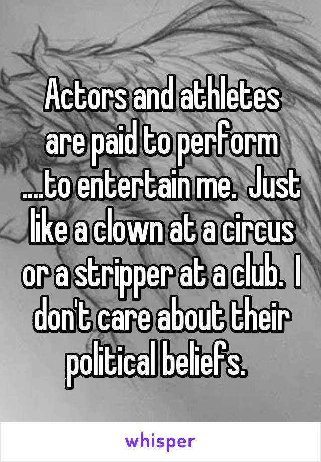 Actors and athletes are paid to perform ....to entertain me.  Just like a clown at a circus or a stripper at a club.  I don't care about their political beliefs.