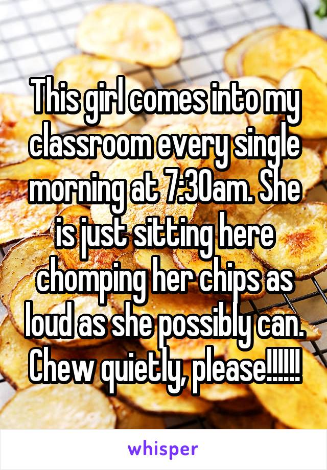 This girl comes into my classroom every single morning at 7:30am. She is just sitting here chomping her chips as loud as she possibly can. Chew quietly, please!!!!!!