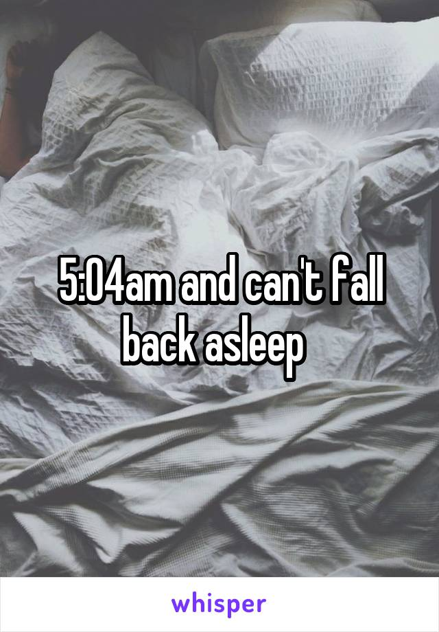 5:04am and can't fall back asleep