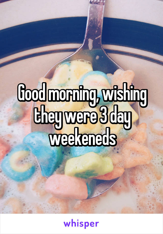 Good morning, wishing they were 3 day weekeneds