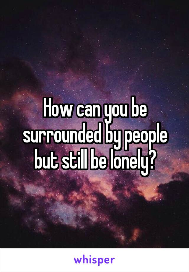 How can you be surrounded by people but still be lonely?