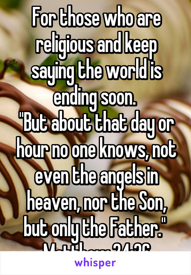 "For those who are religious and keep saying the world is ending soon.  ""But about that day or hour no one knows, not even the angels in heaven, nor the Son, but only the Father.""  Matthew 24:36"