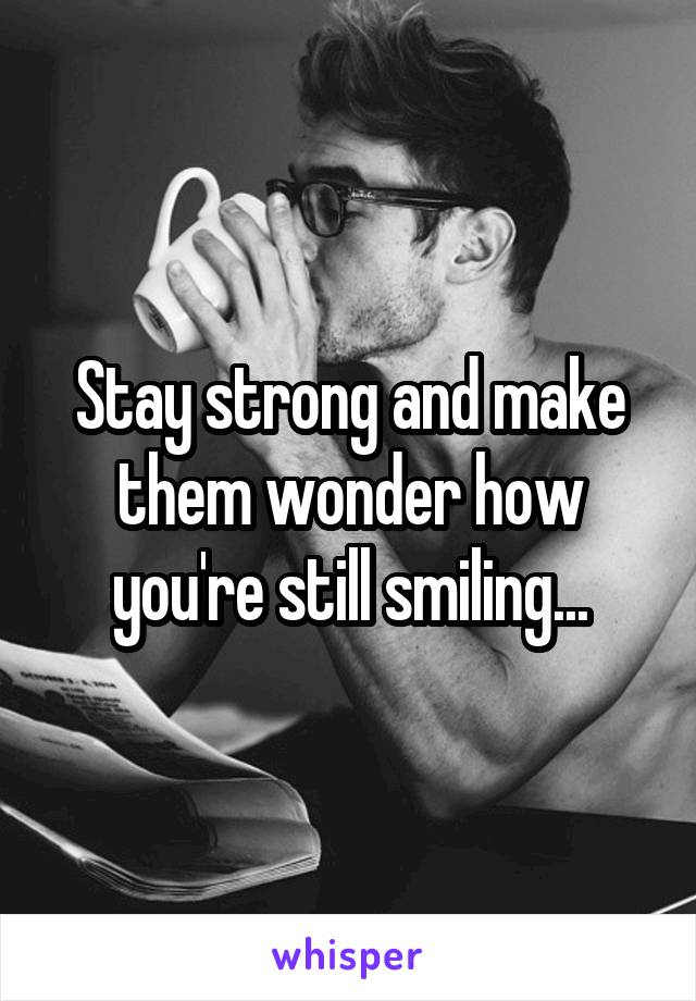 Stay strong and make them wonder how you're still smiling...