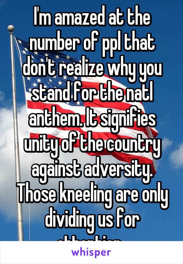 I'm amazed at the number of ppl that don't realize why you stand for the natl anthem. It signifies unity of the country against adversity. Those kneeling are only dividing us for attention.