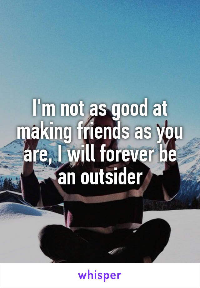 I'm not as good at making friends as you are, I will forever be an outsider