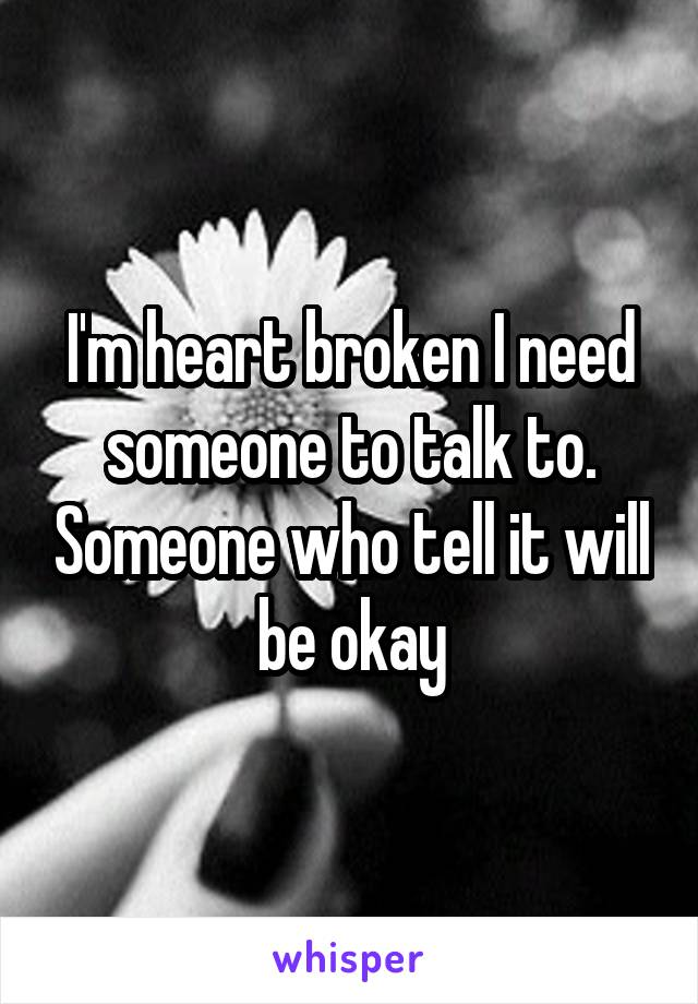 I'm heart broken I need someone to talk to. Someone who tell it will be okay